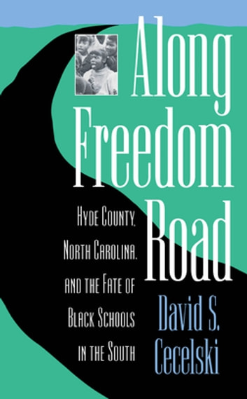 Along Freedom Road - Hyde County, North Carolina, and the Fate of Black Schools in the South eBook by David S. Cecelski