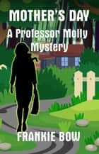 Mother's Day - Professor Molly Mysteries, #6 ebook by Frankie Bow