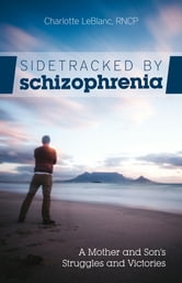 Sidetracked by Schizophrenia - A Mother and Son's Struggles and Victories ebook by Charlotte LeBlanc