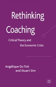 Rethinking Coaching - Critical Theory and the Economic Crisis ebook by Dr Angélique Du Toit,Professor Stuart Sim