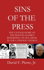 Sins of the Press: The Untold Story of The Boston Globe's Reporting on Sex Abuse in the Catholic Church ebook by David F. Pierre Jr