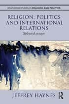 Religion, Politics and International Relations ebook by Jeff Haynes