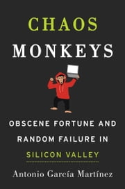 Chaos Monkeys - Obscene Fortune and Random Failure in Silicon Valley ebook by Antonio Garcia Martinez