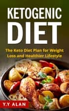 The Ketogenic Diet: The Keto Diet Plan for Weight Loss and Healthier Lifestyle ebook by Y.Y Alan