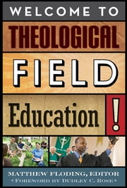 Welcome to Theological Field Education! ebook by Matthew Floding,Dudley C. Rose,Matthew Floding,Charlene Jin Lee,Emily Click,Tim Sensing,Donna Duensing,Lee Carroll,Jaco Hamman,Barbara J. Blodgett,Lorraine Ste-Marie,Rev. Joanne Lindstrom,Sarah B. Drummond, Dean of the Faculty and Vice President for Academic Affairs