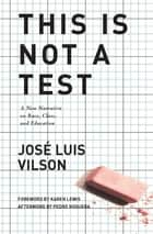 This Is Not A Test - A New Narrative on Race, Class, and Education eBook by José Vilson, Karen Lewis, Pedro Noguera