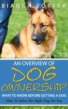 An Overview of Dog Ownership What To Know Before Getting A Dog ebook by Bianca Porter