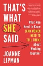 That's What She Said - What Men Need to Know (and Women Need to Tell Them) About Working Together ebook by Joanne Lipman