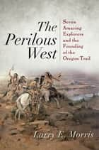 The Perilous West - Seven Amazing Explorers and the Founding of the Oregon Trail ebook by Larry E. Morris