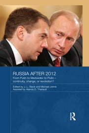 Russia after 2012 - From Putin to Medvedev to Putin – Continuity, Change, or Revolution? ebook by J.L. Black,Michael Johns