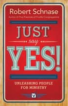 Just Say Yes! - Unleashing People for Ministry ebook by Robert Schnase