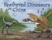 Feathered Dinosaurs of China ebook by Wenzel, Gregory