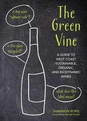 The Green Vine - A Guide to West Coast Sustainable, Organic, and Biodynamic Wineries ebook by Shannon Borg