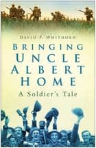 Bringing Uncle Albert Home - A Soldier's Tale ebook by David P Whithorn