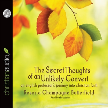 The Secret Thoughts of an Unlikely Convert - An English Professor's Journey into Christian Faith audiobook by Rosaria Champagne Butterfield