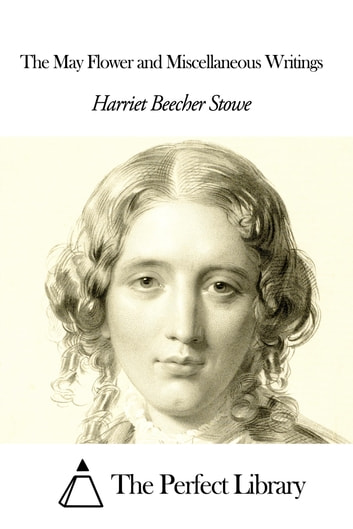 The May Flower and Miscellaneous Writings ebook by Harriet Beecher Stowe