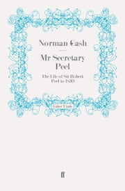 Mr Secretary Peel - The Life of Sir Robert Peel to 1830 ebook by Norman Gash