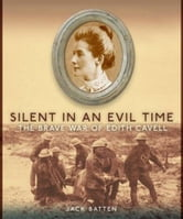 Silent in an Evil Time - The Brave War of Edith Cavell ebook by Jack Batten
