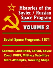 Histories of the Soviet / Russian Space Program: Volume 2: Soviet Space Programs 1971 - Kosmos, Lunokhod, Salyut, Soyuz, Zond, FOBS, Military Satellites, Mars Attempts, Tracking Ships ebook by Progressive Management
