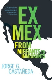 Ex Mex - From Migrants to Immigrants ebook by Jorge G. Castaneda