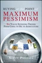 Buying at the Point of Maximum Pessimism - Six Value Investing Trends from China to Oil to Agriculture ebook by Scott Phillips, Lauren Templeton