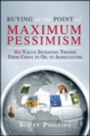 Buying at the Point of Maximum Pessimism - Six Value Investing Trends from China to Oil to Agriculture ebook by Scott Phillips,Lauren Templeton