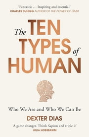 The Ten Types of Human - A New Understanding of Who We Are, and Who We Can Be ebook by Dexter Dias
