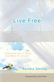 Live Free - Eliminate the If Onlys and What Ifs of Life ebook by Kendra K. Smiley,Carol Kent
