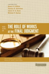 Four Views on the Role of Works at the Final Judgment ebook by Robert N. Wilkin,Thomas R. Schreiner,James D. G. Dunn,Michael P. Barber,Stanley N. Gundry,Alan P. Stanley