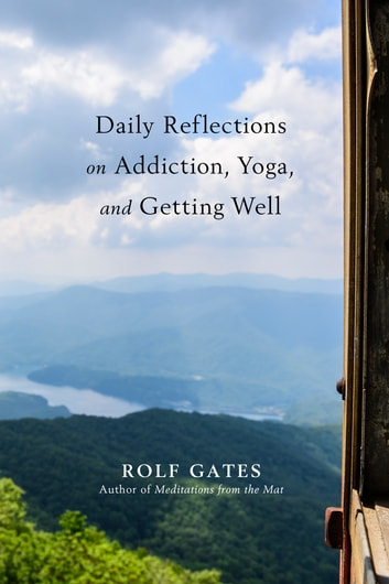 Daily Reflections on Addiction, Yoga, and Getting Well ebook by Rolf Gates