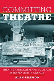 Committing Theatre - Theatre Radicalism and Political Intervention in Canada ebook by Alan Filewod