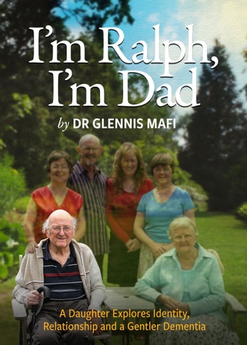 I'm Ralph, I'm Dad - A Daughter Explores Identity, Relationship and a Gentler Dementia ebook by Glennis Mafi