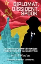 Diplomat, Dissident, Spook ebook by Bill Warden