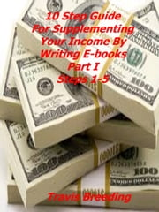 10 Step Guide to Supplementing Your Income By Writing E-Books Part I Steps 1-5 ebook by Travis Breeding