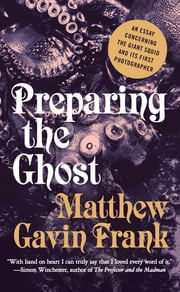 Preparing the Ghost: An Essay Concerning the Giant Squid and Its First Photographer ebook by Matthew Gavin Frank