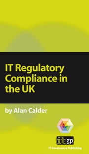 IT Regulatory Compliance in the UK ebook by Calder, Alan