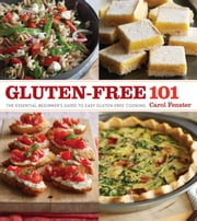 Gluten-Free 101 - The Essential Beginner's Guide to Easy Gluten-Free Cooking ebook by Carol Fenster