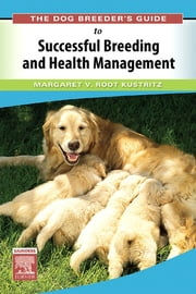The Dog Breeder's Guide to Successful Breeding and Health Management ebook by Margaret V. Root Kustritz