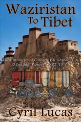 Waziristan To Tibet - The Chronicles of Colonel H. R. Brander C.B., 32nd Sikh Pioneers 1882-1910. ebook by Cyril Lucas