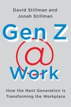 Gen Z Work ebook by How the Next Generation Is Transforming the Workplace