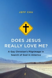 Does Jesus Really Love Me? - A Gay Christian's Pilgrimage in Search of God in America ebook by Jeff Chu