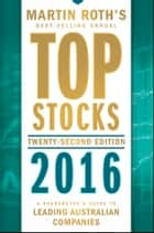 Top Stocks 2016 - A Sharebuyer's Guide to Leading Australian Companies ebook by Martin Roth