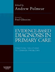 Evidence-Based Diagnosis in Primary Care - Practical Solutions to Common Problems ebook by Paul Glasziou,Andrew Polmear