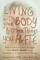 Living with Your Body and Other Things You Hate - How to Let Go of Your Struggle with Body Image Using Acceptance and Commitment Therapy ebook by Emily K. Sandoz, PhD, Troy DuFrene