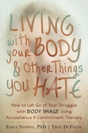 Living with Your Body and Other Things You Hate - How to Let Go of Your Struggle with Body Image Using Acceptance and Commitment Therapy ebook by Emily K. Sandoz, PhD,Troy DuFrene