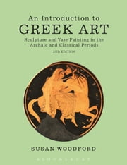An Introduction to Greek Art - Sculpture and Vase Painting in the Archaic and Classical Periods ebook by Dr Susan Woodford