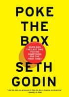 Poke The Box - When Was the Last Time You Did Something for the First Time? ebook by Seth Godin