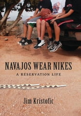 Navajos Wear Nikes - A Reservation Life ebook by Jim Kristofic