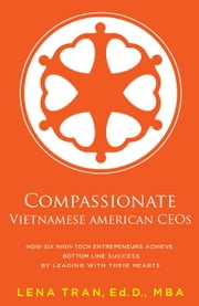 Compassionate Vietnamese American CEOs - How Six High-Tech Entrepreneurs Achieve Bottom Line Success by Leading with Their Hearts ebook by Lena Tran, Ed.D., MBA