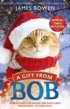 A Gift from Bob - How a Street Cat Helped One Man Learn the Meaning of Christmas ebook by James Bowen